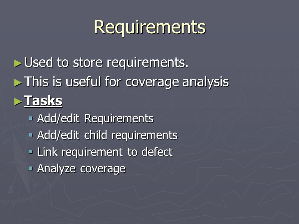 Requirements Used to store requirements. Used to store requirements. This is useful for coverage analysis This is useful for coverage analysis Tasks T