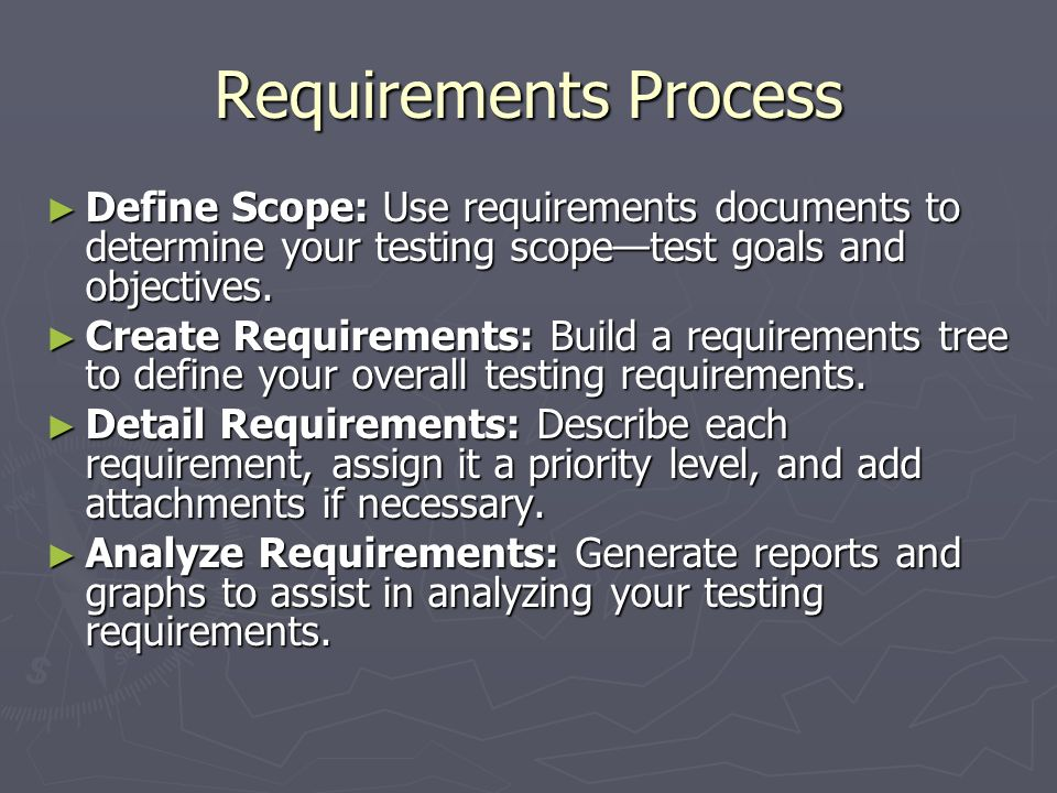 Requirements Process Define Scope: Use requirements documents to determine your testing scopetest goals and objectives. Define Scope: Use requirements