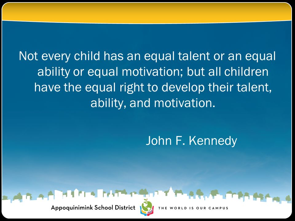 Not every child has an equal talent or an equal ability or equal motivation; but all children have the equal right to develop their talent, ability, a