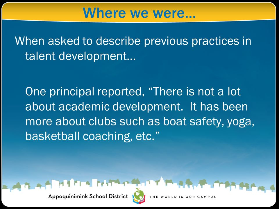 Where we were... When asked to describe previous practices in talent development… One principal reported, There is not a lot about academic developmen