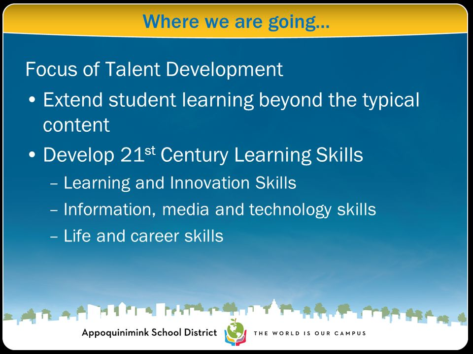 Where we are going... Focus of Talent Development Extend student learning beyond the typical content Develop 21 st Century Learning Skills –Learning a