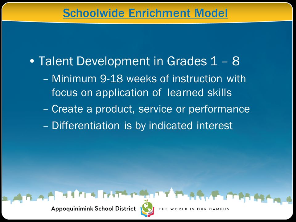 Schoolwide Enrichment Model Talent Development in Grades 1 – 8 –Minimum 9-18 weeks of instruction with focus on application of learned skills –Create