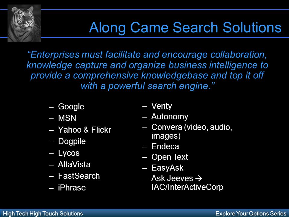 Explore Your Options SeriesHigh Tech High Touch Solutions –Google –MSN –Yahoo & Flickr –Dogpile –Lycos –AltaVista –FastSearch –iPhrase Along Came Search Solutions –Verity –Autonomy –Convera (video, audio, images) –Endeca –Open Text –EasyAsk –Ask Jeeves IAC/InterActiveCorp Enterprises must facilitate and encourage collaboration, knowledge capture and organize business intelligence to provide a comprehensive knowledgebase and top it off with a powerful search engine.