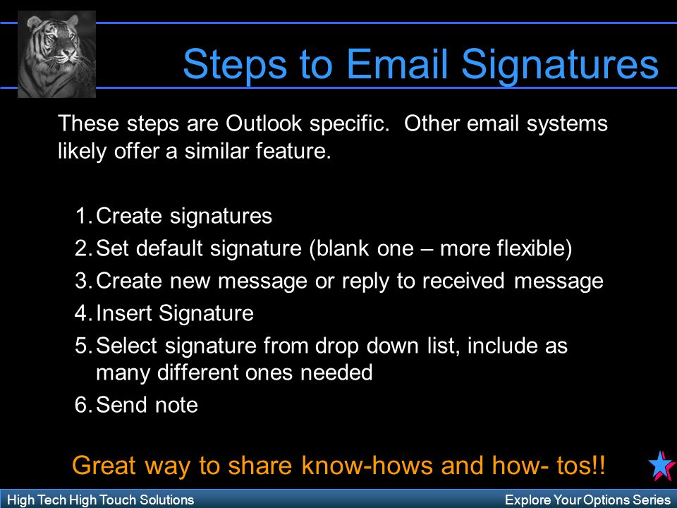 Explore Your Options SeriesHigh Tech High Touch Solutions Steps to Email Signatures These steps are Outlook specific.