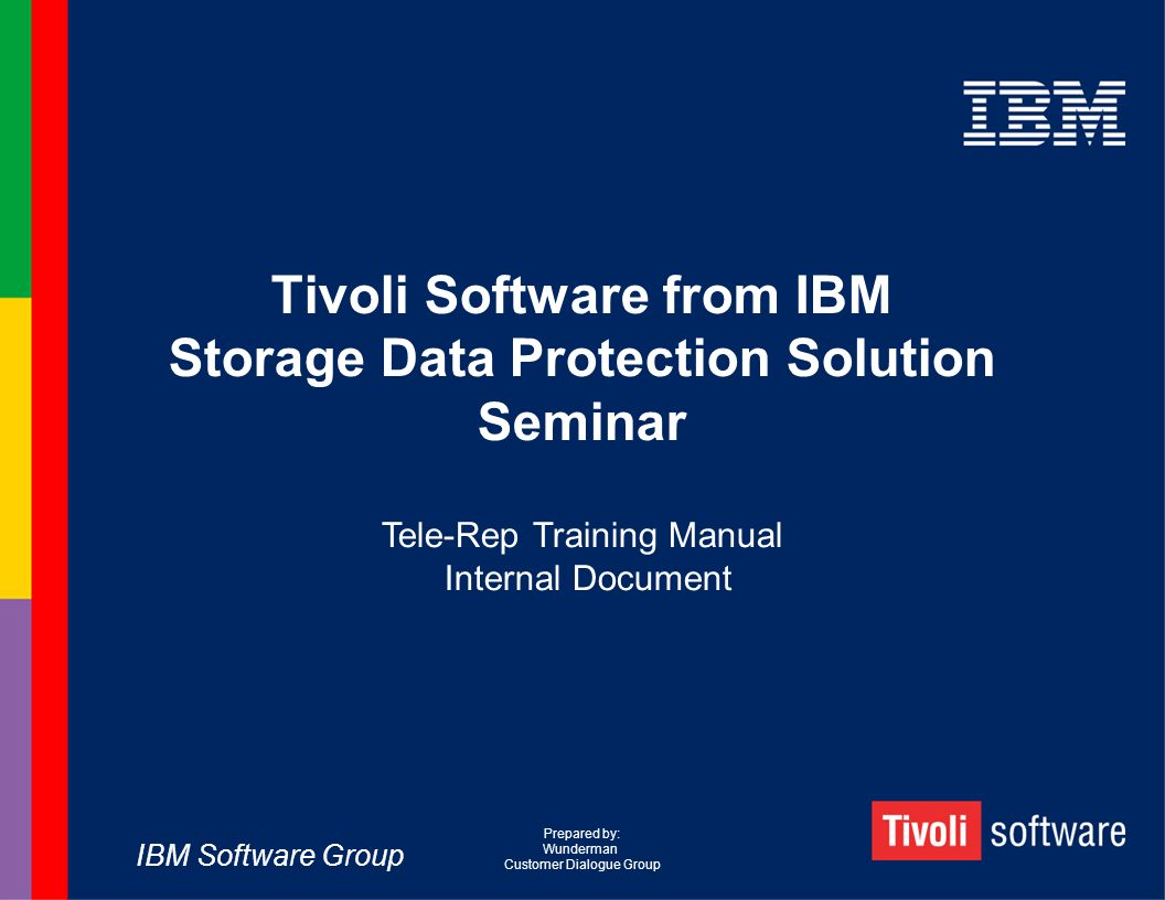 IBM Software Group Tivoli Software from IBM Storage Data Protection Solution Seminar Tele-Rep Training Manual Internal Document Prepared by: Wunderman