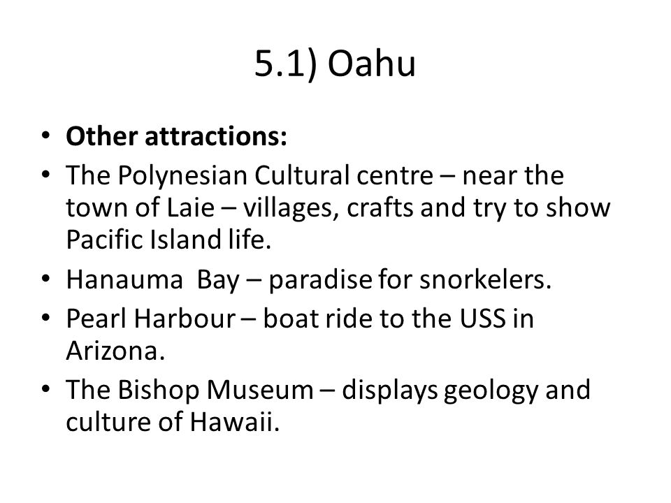 5.1) Oahu Other attractions: The Polynesian Cultural centre – near the town of Laie – villages, crafts and try to show Pacific Island life.