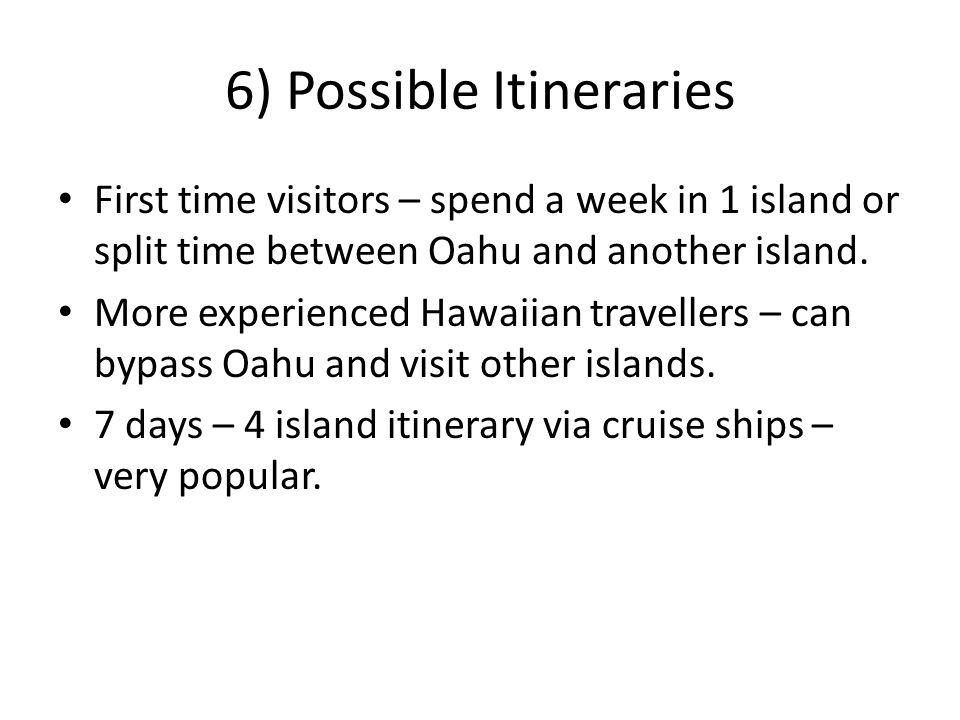 6) Possible Itineraries First time visitors – spend a week in 1 island or split time between Oahu and another island. More experienced Hawaiian travel