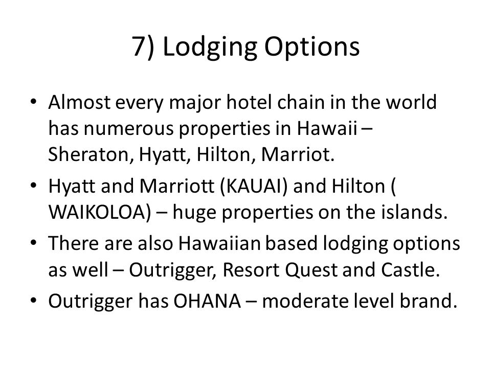 7) Lodging Options Almost every major hotel chain in the world has numerous properties in Hawaii – Sheraton, Hyatt, Hilton, Marriot.