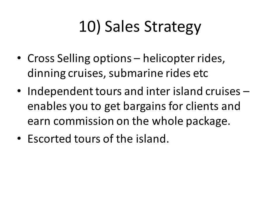 10) Sales Strategy Cross Selling options – helicopter rides, dinning cruises, submarine rides etc Independent tours and inter island cruises – enables you to get bargains for clients and earn commission on the whole package.