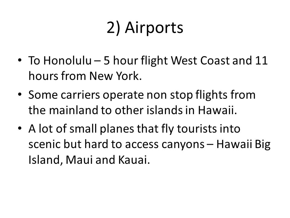 2) Airports To Honolulu – 5 hour flight West Coast and 11 hours from New York.