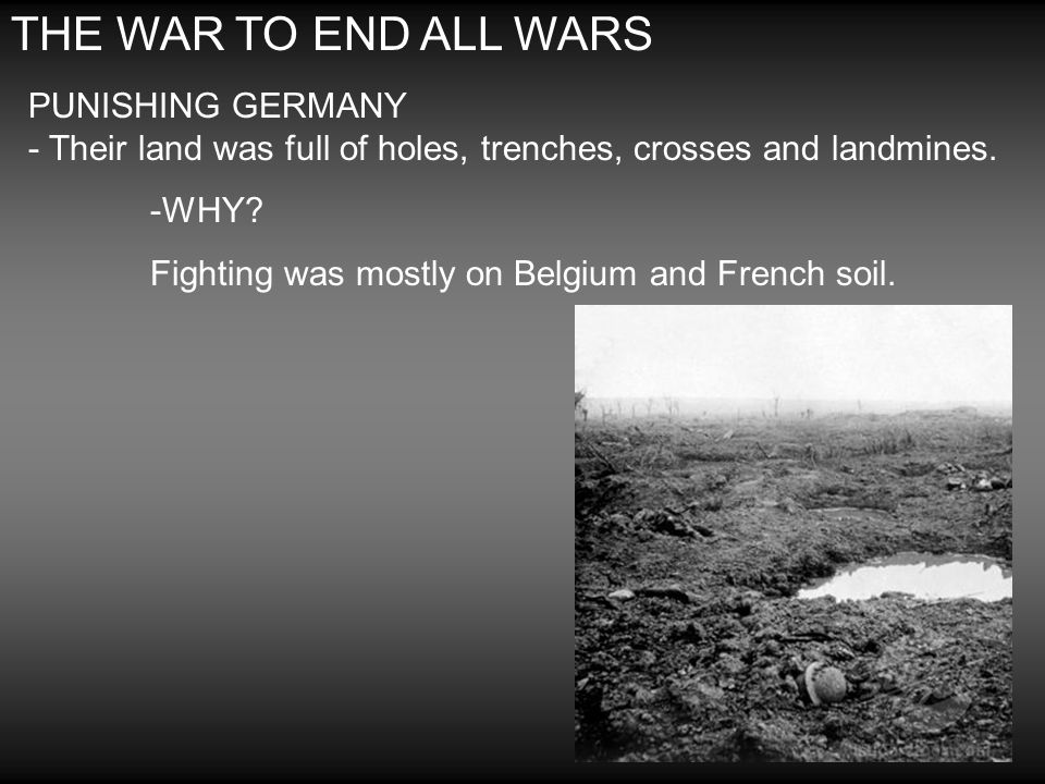 THE WAR TO END ALL WARS PUNISHING GERMANY - Their land was full of holes, trenches, crosses and landmines. -WHY? Fighting was mostly on Belgium and Fr