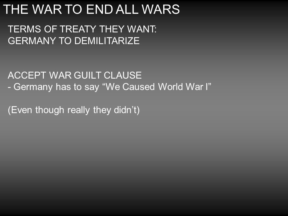 THE WAR TO END ALL WARS TERMS OF TREATY THEY WANT: GERMANY TO DEMILITARIZE ACCEPT WAR GUILT CLAUSE - Germany has to say We Caused World War I (Even th