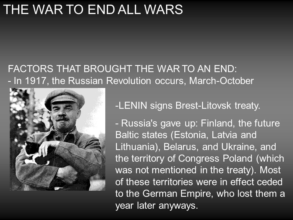 THE WAR TO END ALL WARS FACTORS THAT BROUGHT THE WAR TO AN END: - In 1917, the Russian Revolution occurs, March-October -LENIN signs Brest-Litovsk tre