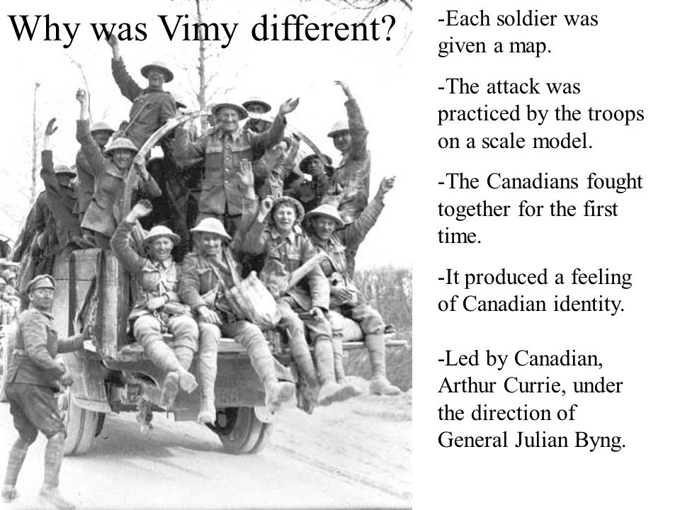 Why was Vimy different? -Each soldier was given a map. -The attack was practiced by the troops on a scale model. -The Canadians fought together for th