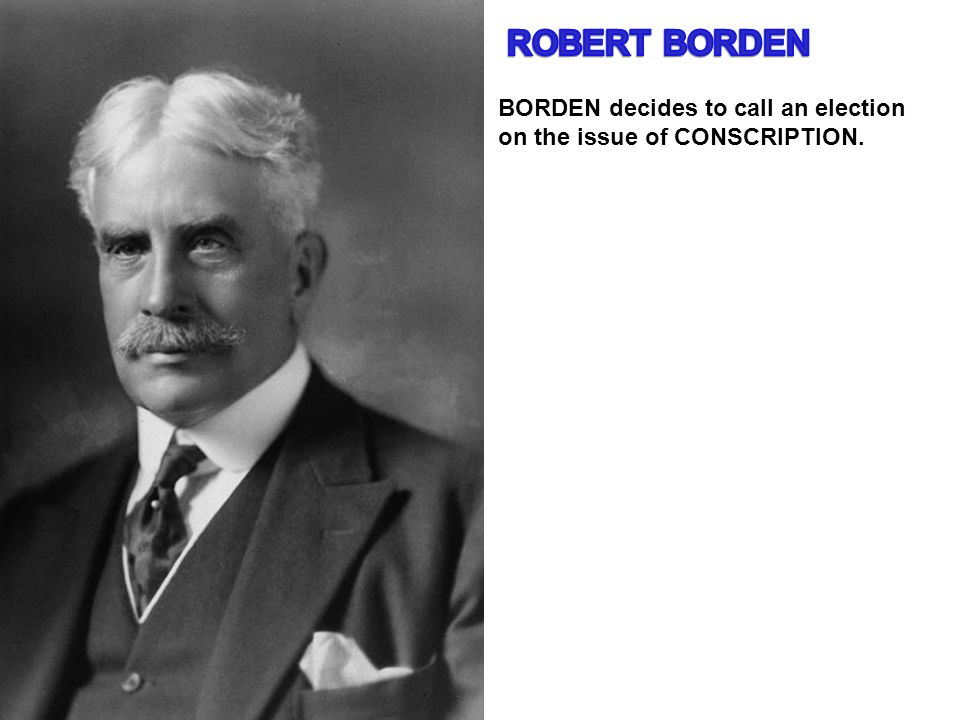 BORDEN decides to call an election on the issue of CONSCRIPTION.