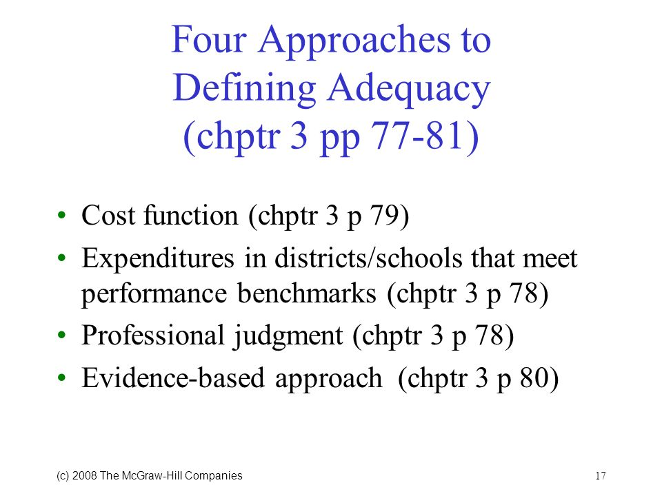 (c) 2008 The McGraw Hill Companies 16 Costing Out Adequacy Defining adequacy Establishing a system to achieve the educational standard or goal Measuri