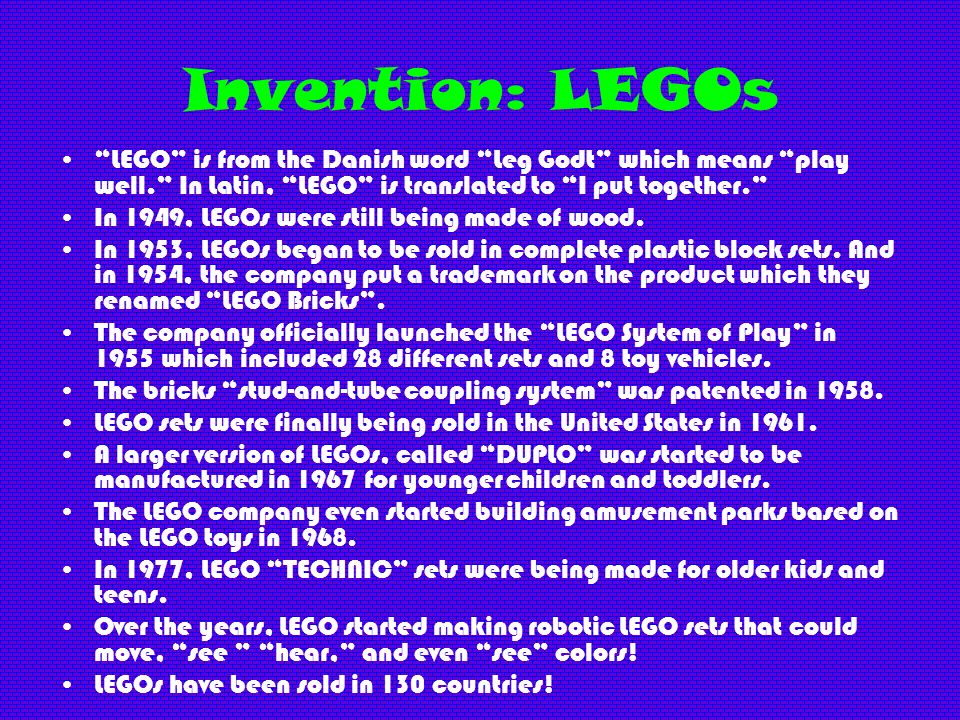 Invention: LEGOs LEGO is from the Danish word Leg Godt which means play well. In Latin, LEGO is translated to I put together. In 1949, LEGOs were stil