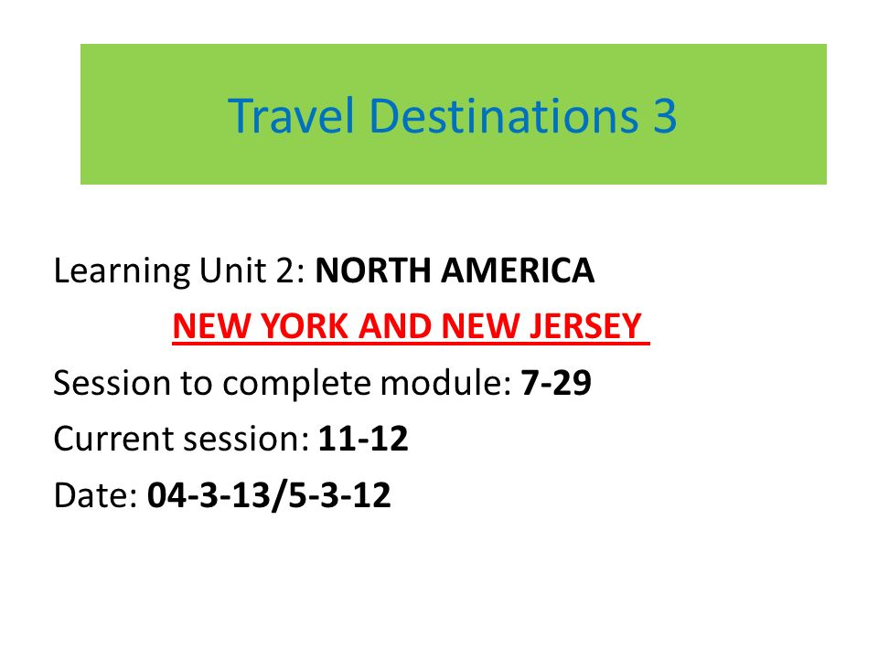 Travel Destinations 3 Learning Unit 2: NORTH AMERICA NEW YORK AND NEW JERSEY Session to complete module: 7-29 Current session: 11-12 Date: 04-3-13/5-3-12