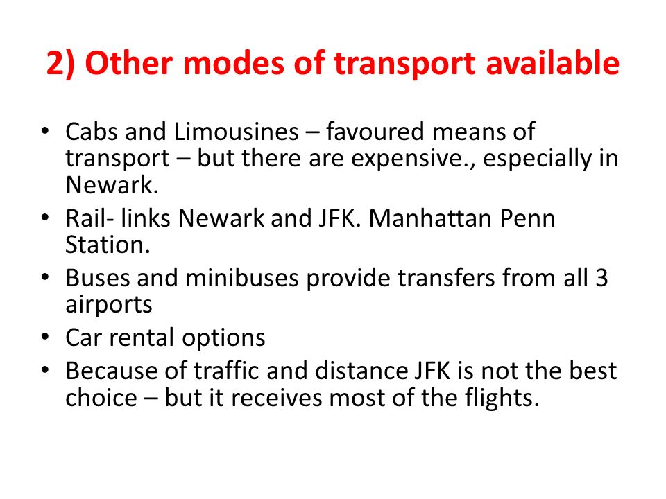 2) Other modes of transport available Cabs and Limousines – favoured means of transport – but there are expensive., especially in Newark.