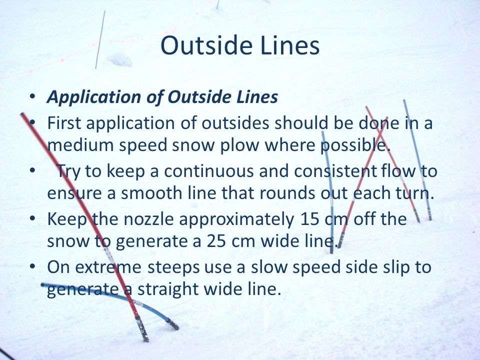 Outside Lines Application of Outside Lines First application of outsides should be done in a medium speed snow plow where possible.