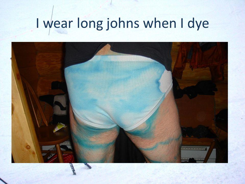 I wear long johns when I dye
