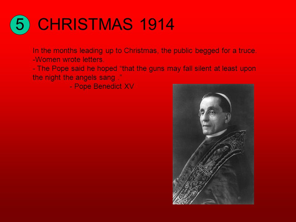 5CHRISTMAS 1914 In the months leading up to Christmas, the public begged for a truce. -Women wrote letters. - The Pope said he hoped that the guns may