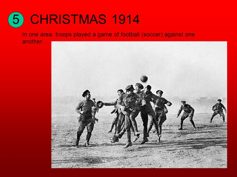 5CHRISTMAS 1914 In one area, troops played a game of football (soccer) against one another.