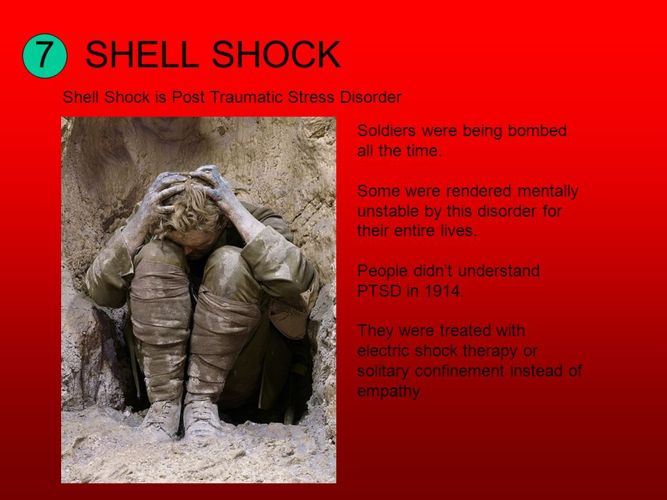 7SHELL SHOCK Shell Shock is Post Traumatic Stress Disorder Soldiers were being bombed all the time.