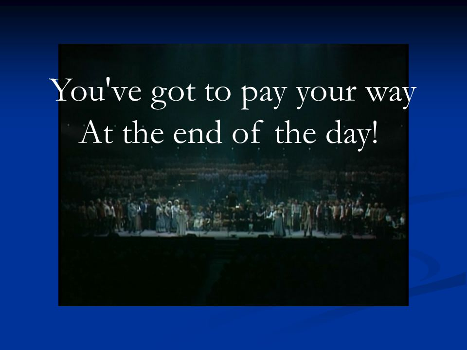 You ve got to pay your way At the end of the day!