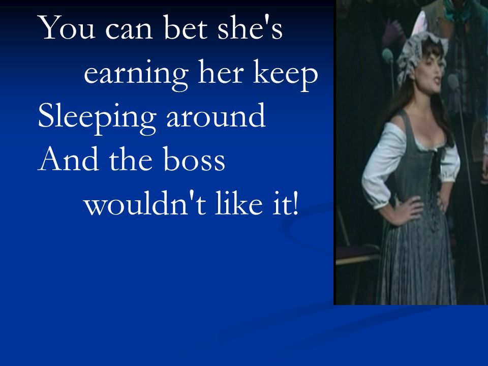 You can bet she's earning her keep Sleeping around And the boss wouldn't like it!