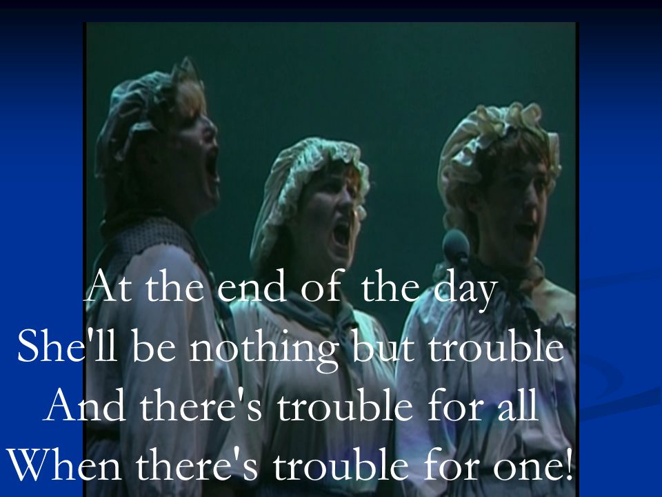 At the end of the day She ll be nothing but trouble And there s trouble for all When there s trouble for one!