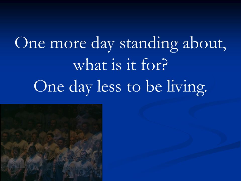 One more day standing about, what is it for One day less to be living.
