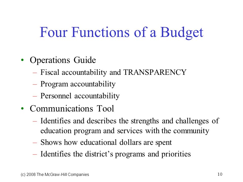 (c) 2008 The McGraw Hill Companies 9 Four Functions of a Budget Policy Document –Reflects philosophy of school committee, administration and community –Emphasizes that philosophy in terms of resources Financial Plan –Past –Present –Future