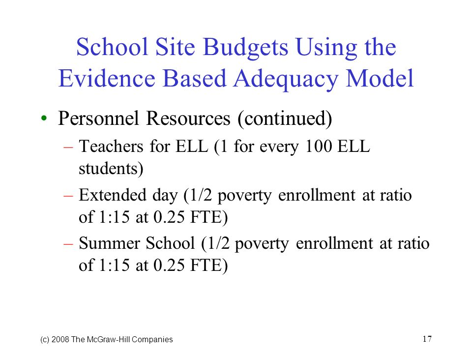 (c) 2008 The McGraw Hill Companies 16 School Site Budgets Using the Evidence Based Adequacy Model Example using an Elementary School Personnel Resources –Core teachers K-3 1:15 4 5 1:25 –Specialist teachers @ 20% of core teachers –Instructional facilitators/coaches (1 per 200 students) –Tutors for struggling students (1 per 100 poverty students)