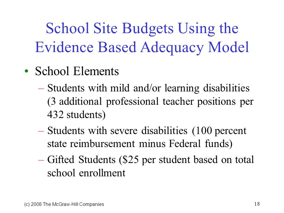 (c) 2008 The McGraw Hill Companies 17 School Site Budgets Using the Evidence Based Adequacy Model Personnel Resources (continued) –Teachers for ELL (1 for every 100 ELL students) –Extended day (1/2 poverty enrollment at ratio of 1:15 at 0.25 FTE) –Summer School (1/2 poverty enrollment at ratio of 1:15 at 0.25 FTE)