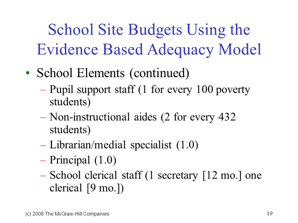 (c) 2008 The McGraw Hill Companies 18 School Site Budgets Using the Evidence Based Adequacy Model School Elements –Students with mild and/or learning disabilities (3 additional professional teacher positions per 432 students) –Students with severe disabilities (100 percent state reimbursement minus Federal funds) –Gifted Students ($25 per student based on total school enrollment