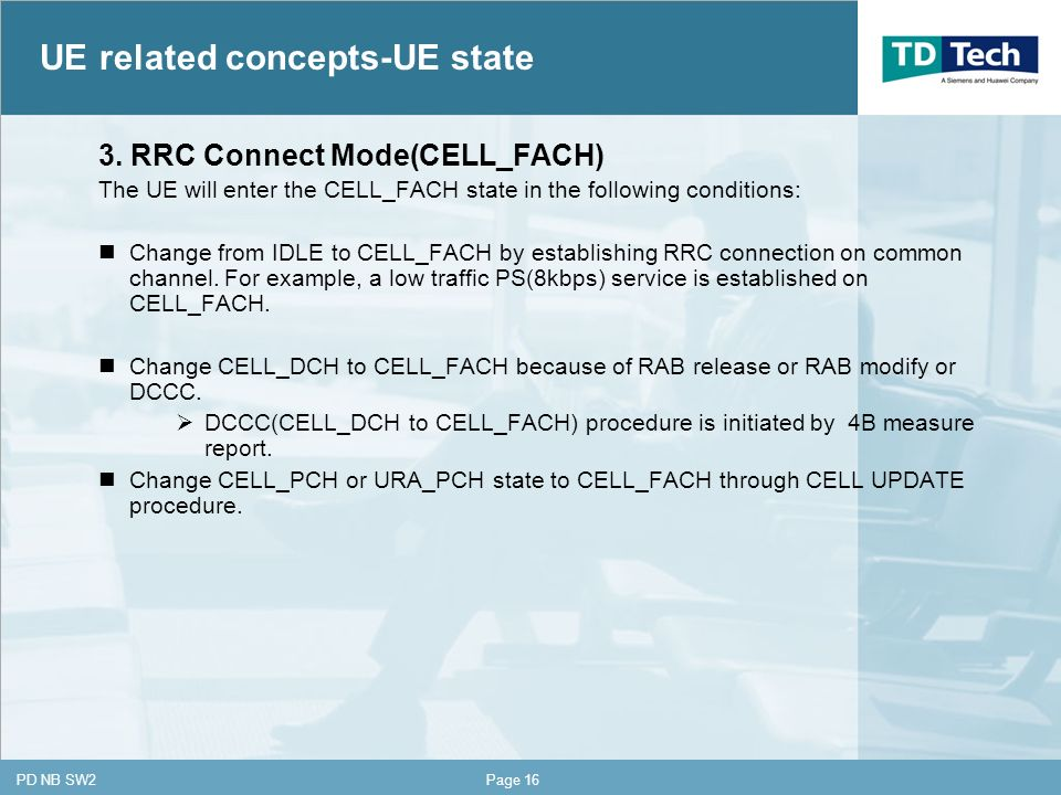 CONFIDENTIAL PD NB SW2Page 16 3. RRC Connect Mode(CELL_FACH) The UE will enter the CELL_FACH state in the following conditions: Change from IDLE to CE