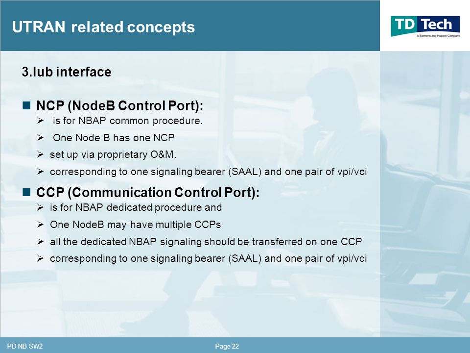 CONFIDENTIAL PD NB SW2Page 22 UTRAN related concepts 3.Iub interface NCP (NodeB Control Port): is for NBAP common procedure.