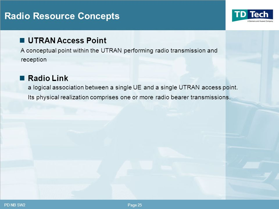CONFIDENTIAL PD NB SW2Page 25 Radio Resource Concepts UTRAN Access Point A conceptual point within the UTRAN performing radio transmission and reception Radio Link a logical association between a single UE and a single UTRAN access point.
