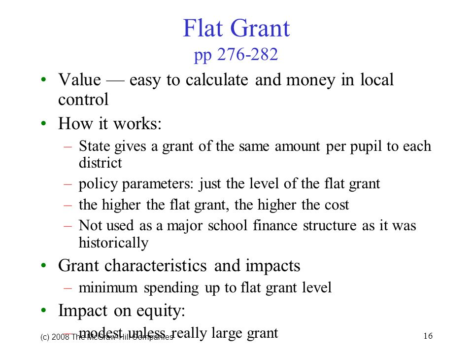 (c) 2008 The McGraw Hill Companies 16 Flat Grant pp 276-282 Value easy to calculate and money in local control How it works: –State gives a grant of the same amount per pupil to each district –policy parameters: just the level of the flat grant –the higher the flat grant, the higher the cost –Not used as a major school finance structure as it was historically Grant characteristics and impacts –minimum spending up to flat grant level Impact on equity: –modest unless really large grant
