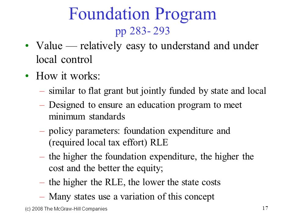 (c) 2008 The McGraw Hill Companies 17 Foundation Program pp 283- 293 Value relatively easy to understand and under local control How it works: –similar to flat grant but jointly funded by state and local –Designed to ensure an education program to meet minimum standards –policy parameters: foundation expenditure and (required local tax effort) RLE –the higher the foundation expenditure, the higher the cost and the better the equity; –the higher the RLE, the lower the state costs –Many states use a variation of this concept