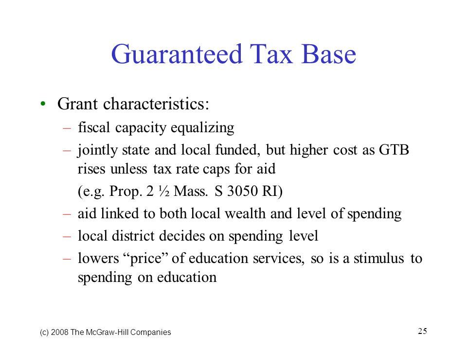 (c) 2008 The McGraw Hill Companies 25 Guaranteed Tax Base Grant characteristics: –fiscal capacity equalizing –jointly state and local funded, but higher cost as GTB rises unless tax rate caps for aid (e.g.