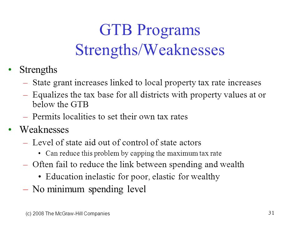 (c) 2008 The McGraw Hill Companies 31 GTB Programs Strengths/Weaknesses Strengths –State grant increases linked to local property tax rate increases –Equalizes the tax base for all districts with property values at or below the GTB –Permits localities to set their own tax rates Weaknesses –Level of state aid out of control of state actors Can reduce this problem by capping the maximum tax rate –Often fail to reduce the link between spending and wealth Education inelastic for poor, elastic for wealthy –No minimum spending level