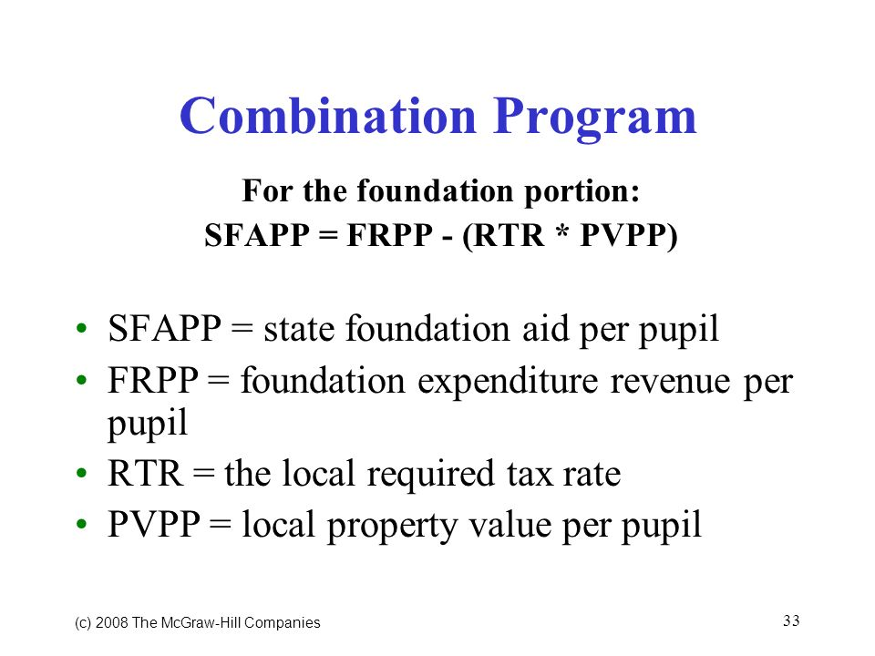 (c) 2008 The McGraw Hill Companies 33 Combination Program For the foundation portion: SFAPP = FRPP - (RTR * PVPP) SFAPP = state foundation aid per pupil FRPP = foundation expenditure revenue per pupil RTR = the local required tax rate PVPP = local property value per pupil