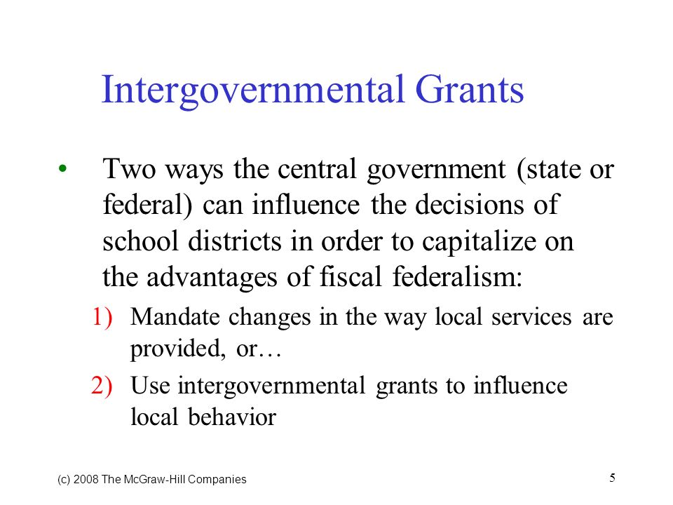 (c) 2008 The McGraw Hill Companies 5 Intergovernmental Grants Two ways the central government (state or federal) can influence the decisions of school districts in order to capitalize on the advantages of fiscal federalism: 1)Mandate changes in the way local services are provided, or… 2)Use intergovernmental grants to influence local behavior
