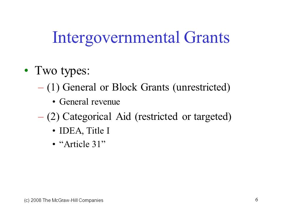 (c) 2008 The McGraw Hill Companies 6 Intergovernmental Grants Two types: –(1) General or Block Grants (unrestricted) General revenue –(2) Categorical Aid (restricted or targeted) IDEA, Title I Article 31
