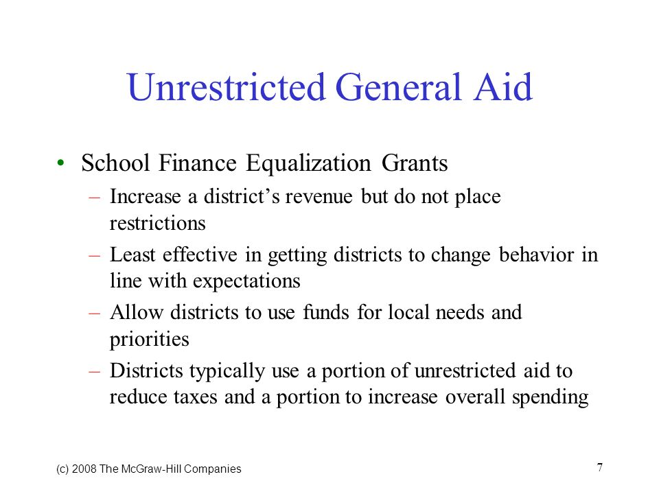 (c) 2008 The McGraw Hill Companies 7 Unrestricted General Aid School Finance Equalization Grants –Increase a districts revenue but do not place restrictions –Least effective in getting districts to change behavior in line with expectations –Allow districts to use funds for local needs and priorities –Districts typically use a portion of unrestricted aid to reduce taxes and a portion to increase overall spending