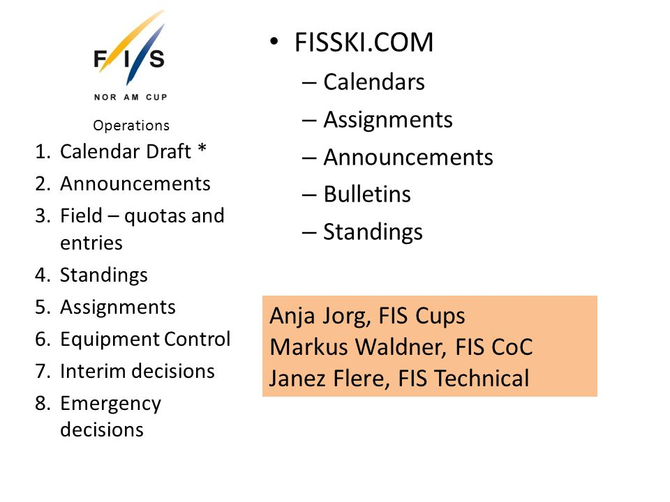 FISSKI.COM – Calendars – Assignments – Announcements – Bulletins – Standings 1.Calendar Draft * 2.Announcements 3.Field – quotas and entries 4.Standings 5.Assignments 6.Equipment Control 7.Interim decisions 8.Emergency decisions Operations Anja Jorg, FIS Cups Markus Waldner, FIS CoC Janez Flere, FIS Technical