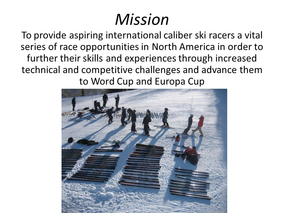 Mission To provide aspiring international caliber ski racers a vital series of race opportunities in North America in order to further their skills and experiences through increased technical and competitive challenges and advance them to Word Cup and Europa Cup