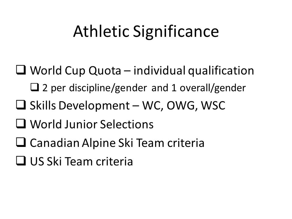 Athletic Significance World Cup Quota – individual qualification 2 per discipline/gender and 1 overall/gender Skills Development – WC, OWG, WSC World Junior Selections Canadian Alpine Ski Team criteria US Ski Team criteria